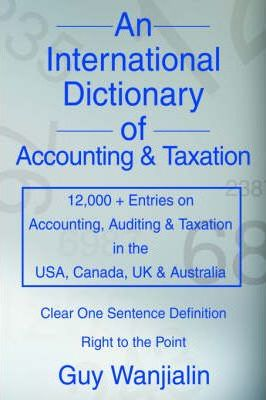 An International Dictionary of Accounting and Taxation: 12,000 + Entries on Accounting, Auditing & Taxation in the USA, Canada, UK & Australia