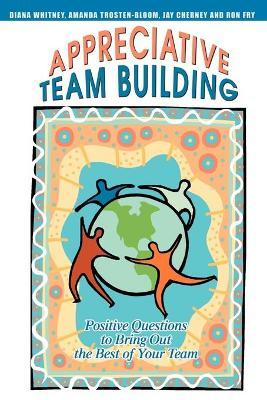 Appreciative Team Building : Positive Questions to Bring Out the Best of Your Team