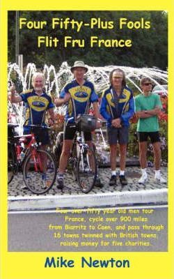 Astrosadventuresbookclub.com Four Fifty-Plus Fools Flit Fru France : Four Over-Fifty Year Old Men Tour France, Cycle Over 900 Miles from Biarritz to Caen, and Pass Through 16 Towns Twinned with British Towns Raising Money for Five Charities Image