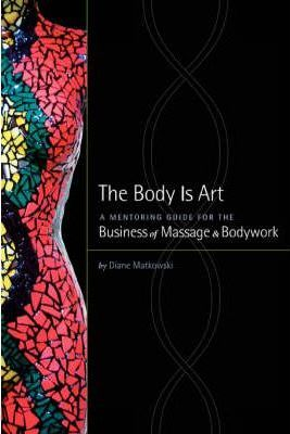 The Body Is Art : A Mentoring Guide for the Business of Massage & Bodywork