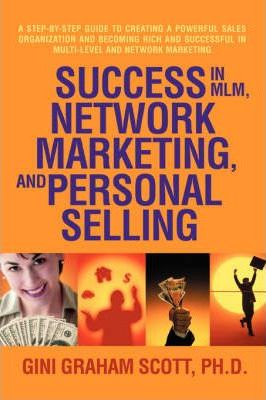 Success in MLM, Network Marketing, and Personal Selling  A Step--Step Guide to Creating a Powerful Sales Organization and Becoming Rich and Successf