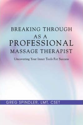 Breaking Through as a Professional Massage Therapist : Uncovering Your Inner Tools for Success