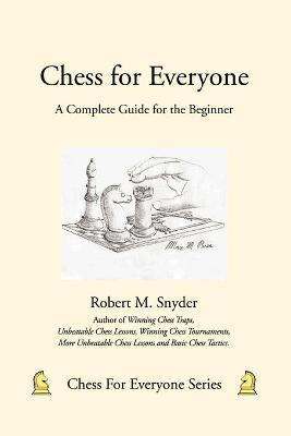 Chess for Everyone : A Complete Guide for the Beginner
