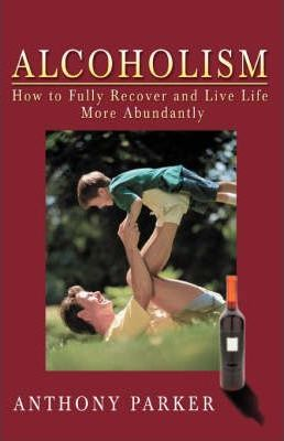 Alcoholism: How to Fully Recover and Live Life More Abundantly