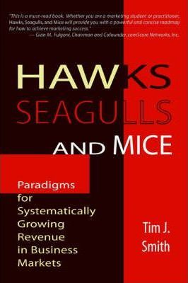 Hawks, Seagulls, and Mice  Paradigms for Systematically Growing Revenue in Business Markets