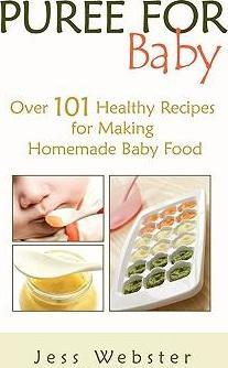 Puree for Baby : Over 101 Healthy Recipes for Making Homemade Baby Food