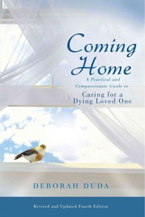 Coming Home  A Practical and Compassionate Guide to Caring for a Dying Loved One