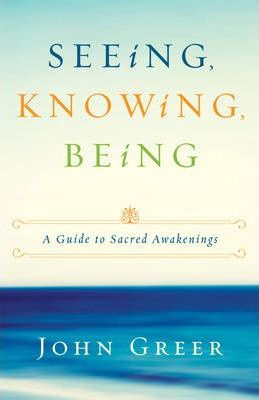 Seeing, Knowing, Being  A Guide to Sacred Awakenings