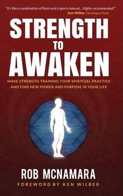 Strength to Awaken, Make Strength Training Your Spiritual Practice and Find New Power and Purpose in Your Life