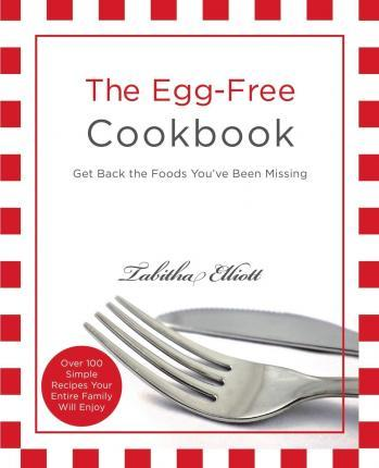 The Egg-Free Cookbook : Get Back the Foods You've Been Missing