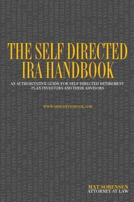 The Self Directed IRA Handbook : An Authoritative Guide for Self Directed Retirement Plan Investors and Their Advisors