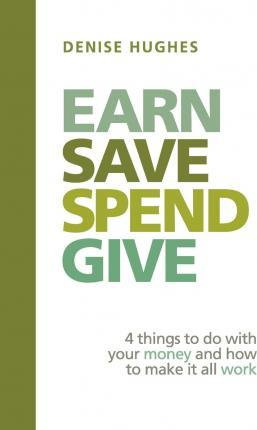Earn Save Spend Give: 4 Things to Do with Your Money and How to Make It All Work