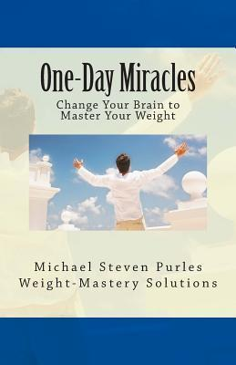 One-Day Miracles : Change Your Brain to Master Your Weight – Michael Steven Purles