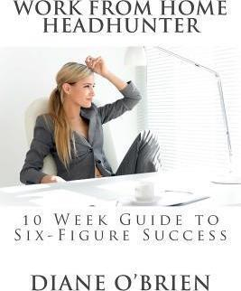 Work from Home Headhunter  10 Week Guide to Six Figure Success
