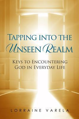 Tapping Into the Unseen Realm  Keys to Encountering God in Everyday Life