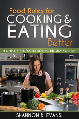 Food Rules for Cooking and Eating Better : 5 Simple Steps for Improving the Way You Eat – Shannon B Evans