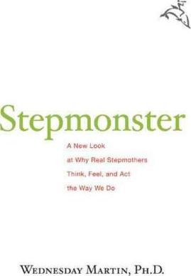 Stepmonster : a New Look at Why Real Stepmothers Think, Feel, and Act the Way We Do