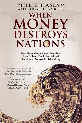 When Money Destroys Nations : How Hyperinflation Ruined Zimbabwe, How Ordinary People Survived, and Warnings for Nations that Print Money