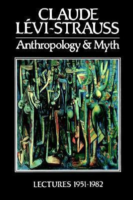 Anthropology and Myth : Lectures 1951 - 1982