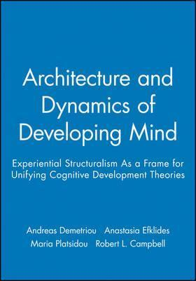 Architecture And Dynamics Of Developing Mind Experiential Structuralism As A Frame For Unifying Cognitive Development Theories