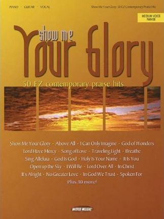 Show Me Your Glory : 50 EZ Contemporary Praise Hits