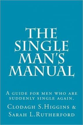 The Single Man's Manual - A Guide for Men Who Are Suddenly Single Again.