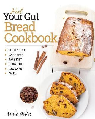Heal Your Gut, Bread Cookbook : Gluten Free, Dairy Free, GAPS Diet, Leaky Gut, Low Carb, Paleo