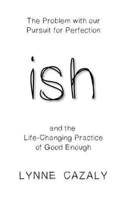ish : The Problem with Our Pursuit for Perfection and the Life-Changingpractice of Good Enough