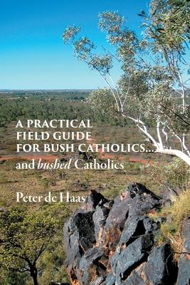 A Practical Field Guide for Bush Catholics...and bushed Catholics