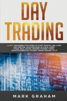 Day Trading  10 Best Beginners Strategies to Start Trading Like a Pro and Control Your Emotions in Stock, Penny Stock, Real Estate, Options Trading