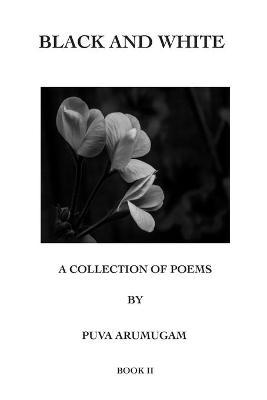Black and White - A Collection of Poems by Puva Arumugam Book II