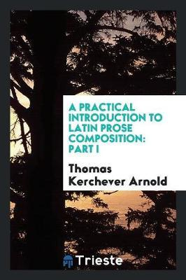 A Practical Introduction to Latin Prose Composition : Part I