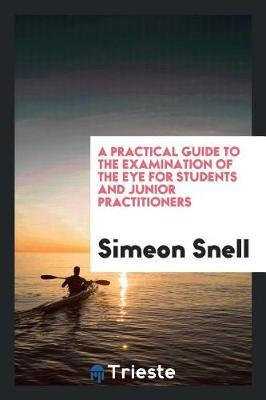 A Practical Guide to the Examination of the Eye for Students and Junior Practitioners