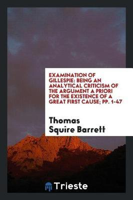 Examination of Gillespie  Being an Analytical Criticism of the Argument a Priori for the Existence of a Great First Cause; Pp. 1-47