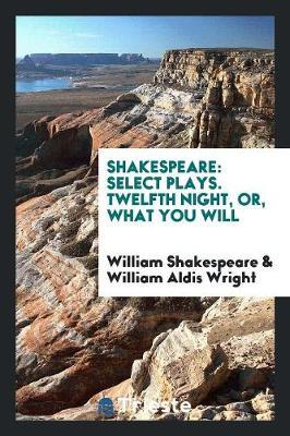 Shakespeare  Select Plays. Twelfth Night, Or, What You Will