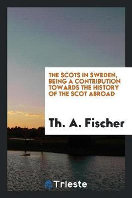 The Scots in Sweden, Being a Contribution Towards the History of the Scot Abroad;