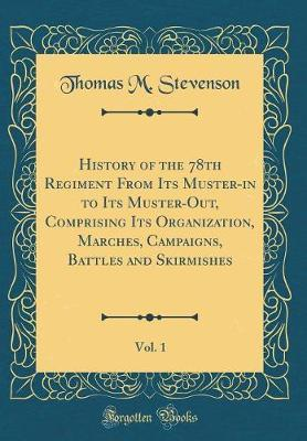 History of the 78th Regiment from Its Muster-In to Its Muster-Out, Comprising Its Organization, Marches, Campaigns, Battles and Skirmishes, Vol. 1 (Classic Reprint)