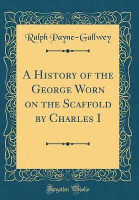 A History of the George Worn on the Scaffold by Charles I (Classic Reprint)