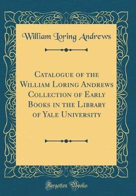 Catalogue of the William Loring Andrews Collection of Early Books in the Library of Yale University (Classic Reprint)