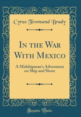 In the War with Mexico  A Midshipman's Adventures on Ship and Shore (Classic Reprint)