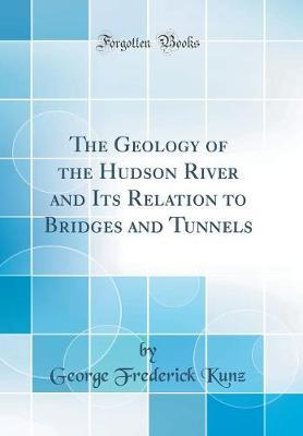 The Geology of the Hudson River and Its Relation to Bridges and Tunnels (Classic Reprint)