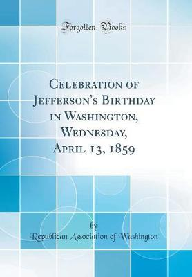 Celebration of Jefferson's Birthday in Washington, Wednesday, April 13, 1859 (Classic Reprint)