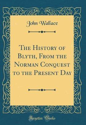 The History of Blyth, from the Norman Conquest to the Present Day (Classic Reprint)