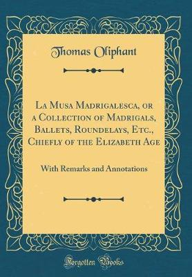 La Musa Madrigalesca, or a Collection of Madrigals, Ballets, Roundelays, Etc., Chiefly of the Elizabeth Age  With Remarks and Annotations (Classic Reprint)