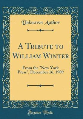 A Tribute to William Winter  From the new York Press, December 16, 1909 (Classic Reprint)