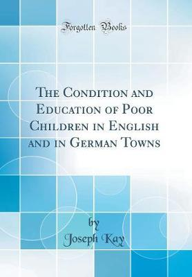The Condition and Education of Poor Children in English and in German Towns (Classic Reprint)