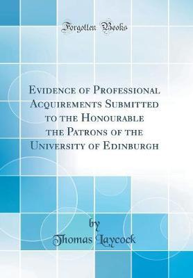 Evidence of Professional Acquirements Submitted to the Honourable the Patrons of the University of Edinburgh (Classic Reprint)
