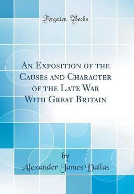 An Exposition of the Causes and Character of the Late War with Great Britain (Classic Reprint)