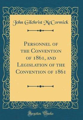 Personnel of the Convention of 1861, And, Legislation of the Convention of 1861 (Classic Reprint)