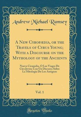 A New Cyropaedia, or the Travels of Cyrus Young; With a Discourse on the Mythology of the Ancients, Vol. 1